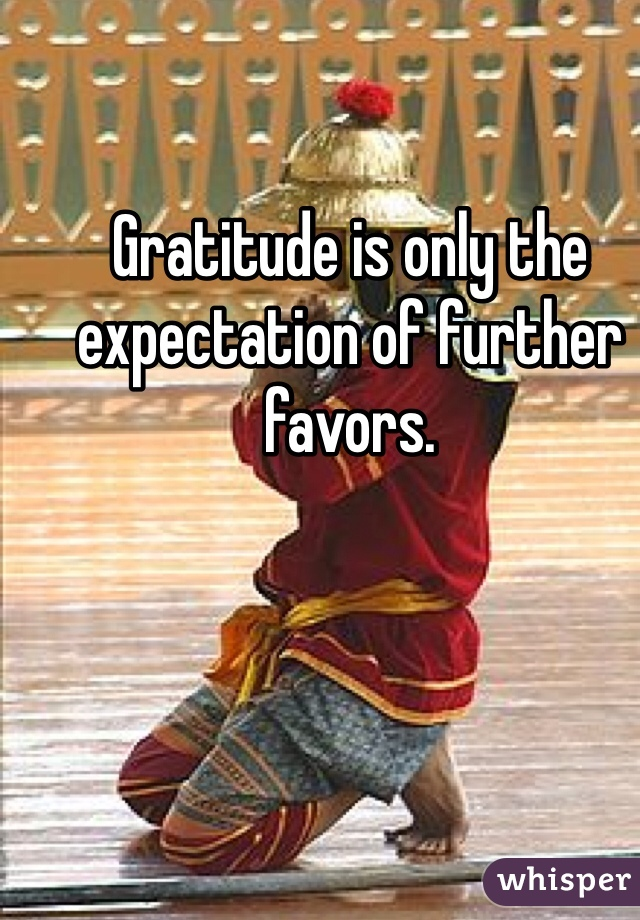 Gratitude is only the expectation of further favors.