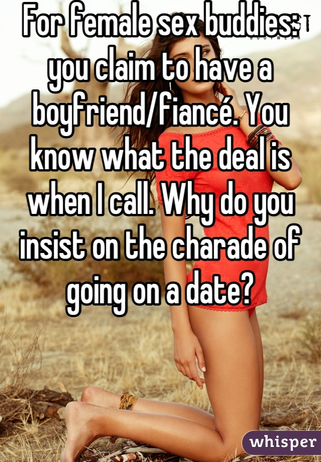 For female sex buddies: you claim to have a boyfriend/fiancé. You know what the deal is when I call. Why do you insist on the charade of going on a date?