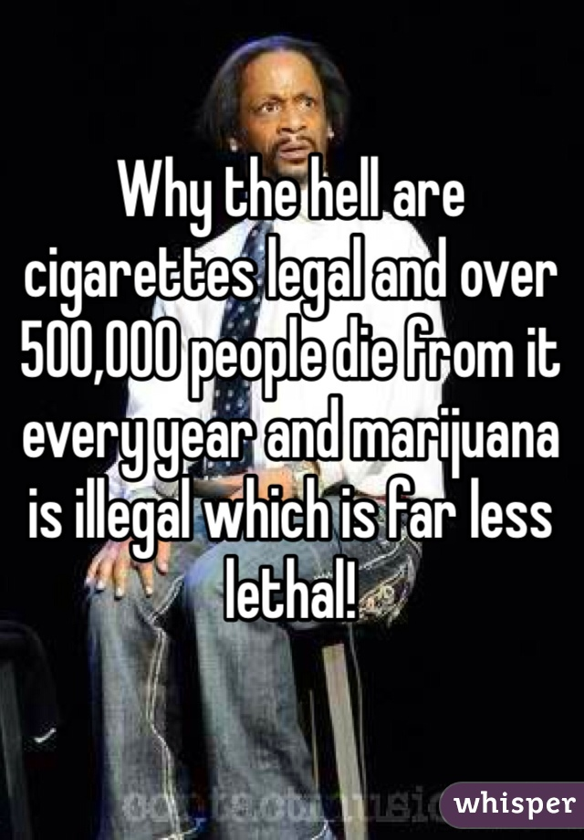 Why the hell are cigarettes legal and over 500,000 people die from it every year and marijuana is illegal which is far less lethal!