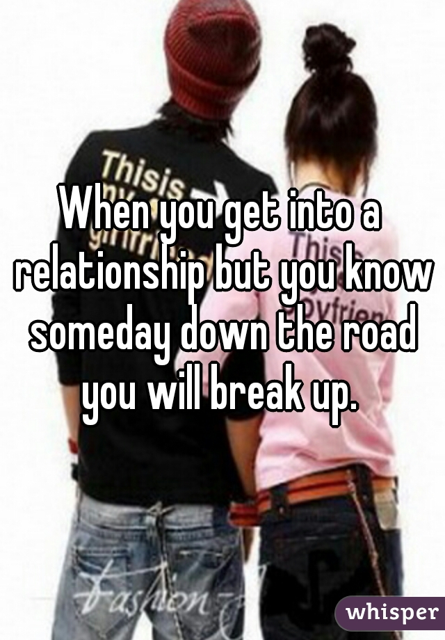 When you get into a relationship but you know someday down the road you will break up.