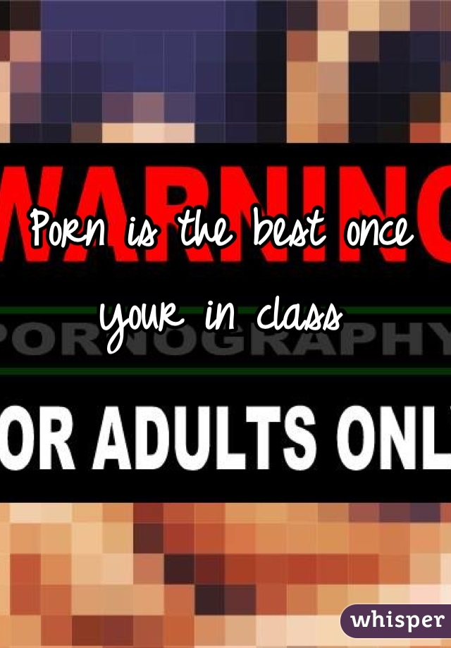 Porn is the best once your in class