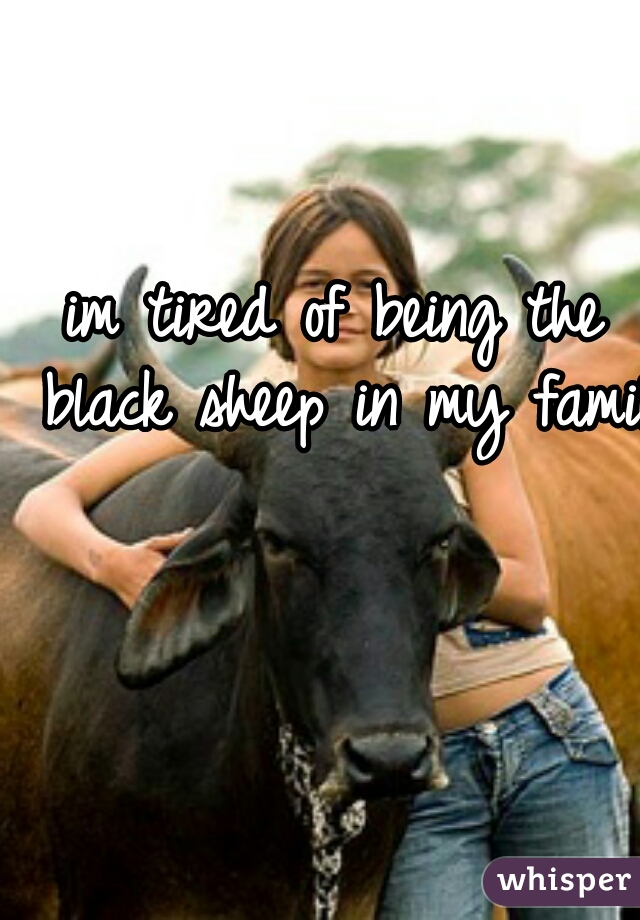 im tired of being the black sheep in my family