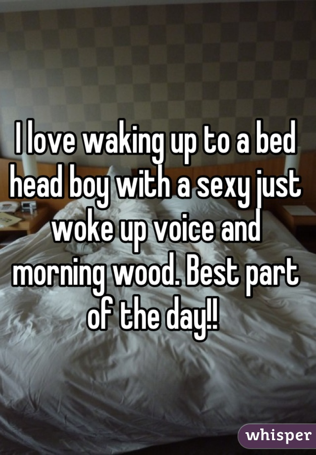I love waking up to a bed head boy with a sexy just woke up voice and morning wood. Best part of the day!!