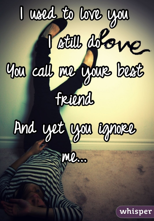 I used to love you I still do You call me your best friend And yet you ignore me...