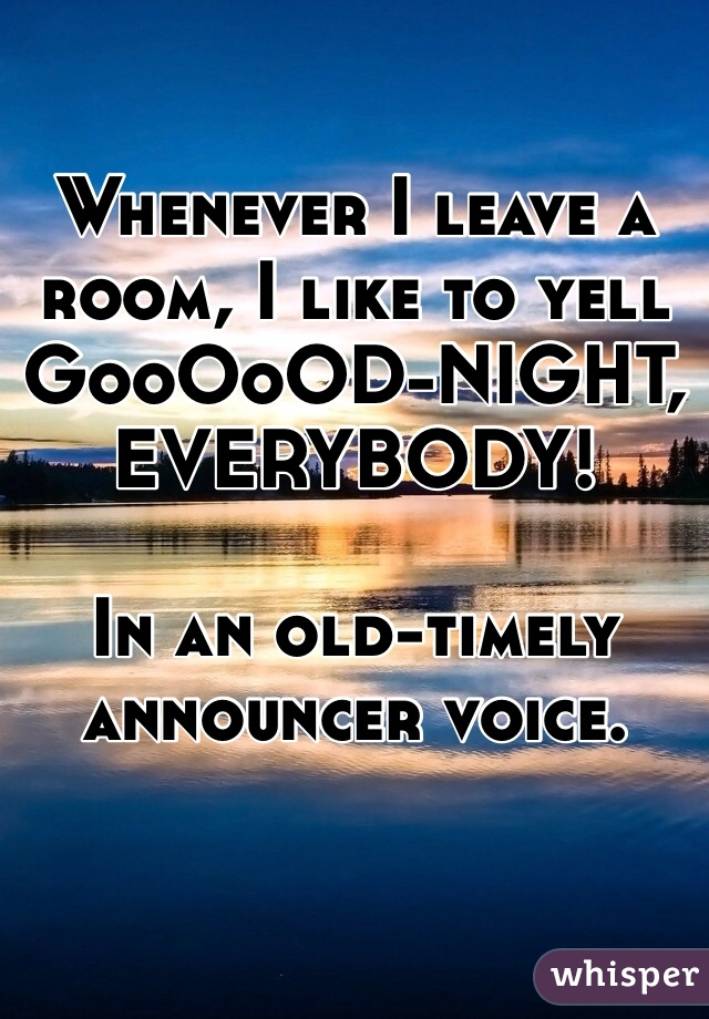 Whenever I leave a room, I like to yell  GooOoOD-NIGHT, EVERYBODY!  In an old-timely announcer voice.