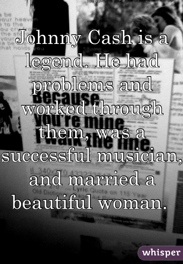 Johnny Cash is a legend. He had problems and worked through them, was a successful musician, and married a beautiful woman.