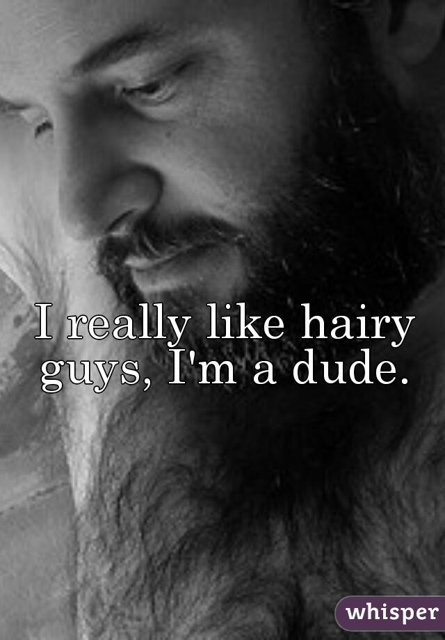 I really like hairy guys, I'm a dude.