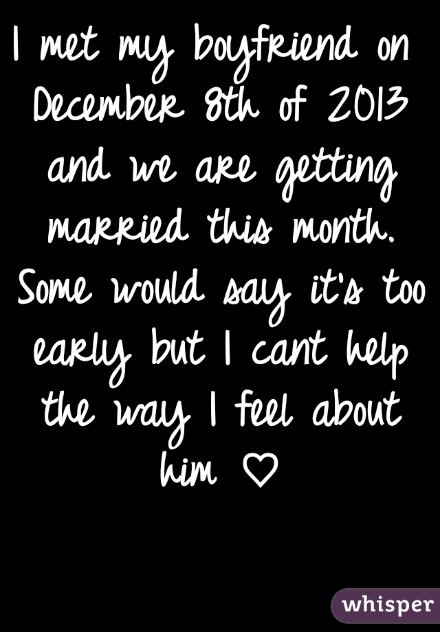 I met my boyfriend on December 8th of 2013 and we are getting married this month. Some would say it's too early but I cant help the way I feel about him ♡