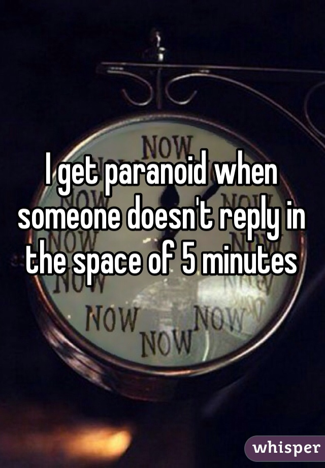 I get paranoid when someone doesn't reply in the space of 5 minutes