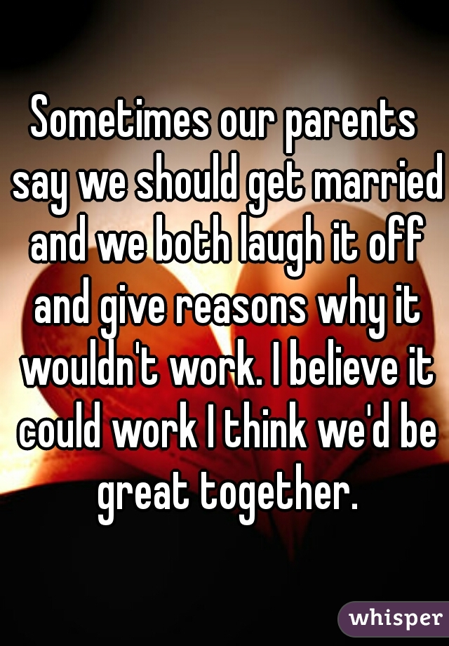 Sometimes our parents say we should get married and we both laugh it off and give reasons why it wouldn't work. I believe it could work I think we'd be great together.