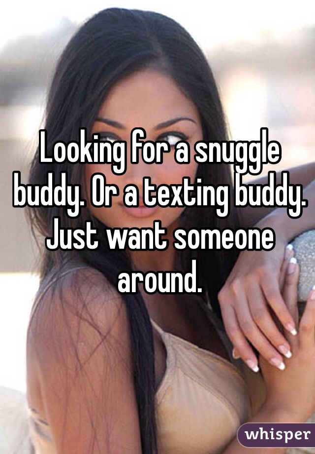 Looking for a snuggle buddy. Or a texting buddy. Just want someone around.