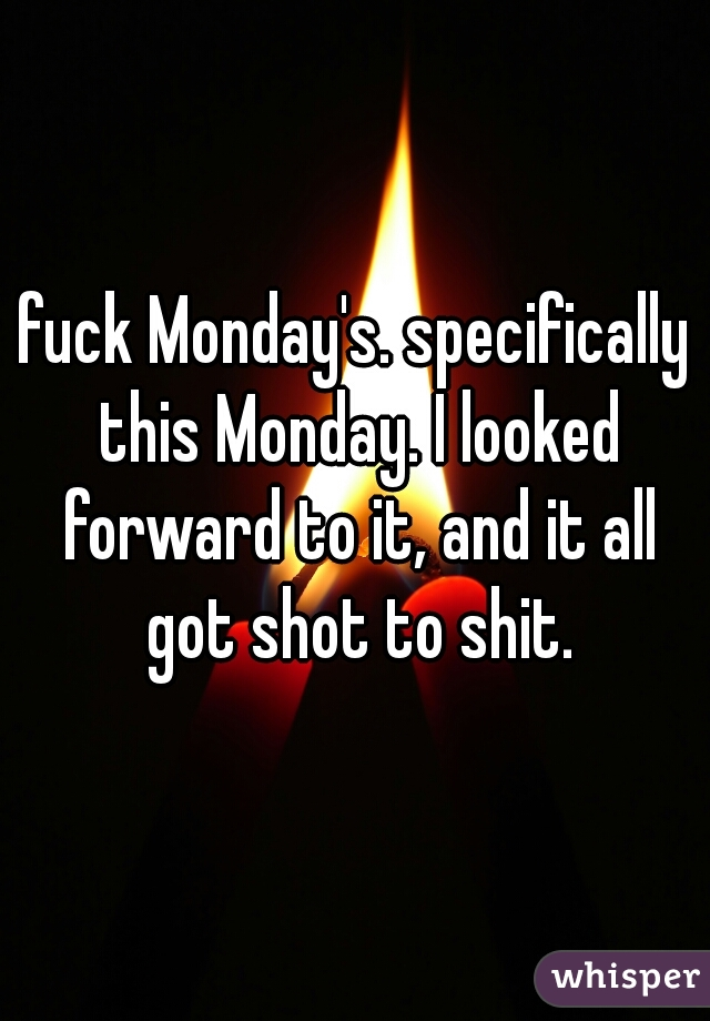 fuck Monday's. specifically this Monday. I looked forward to it, and it all got shot to shit.