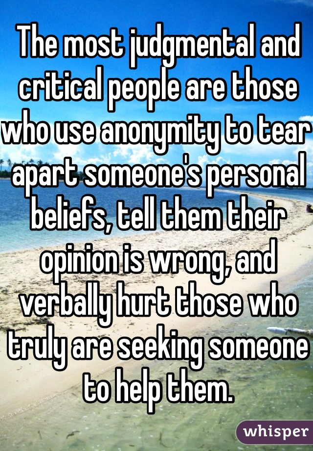 The most judgmental and critical people are those who use anonymity to tear apart someone's personal beliefs, tell them their opinion is wrong, and verbally hurt those who truly are seeking someone to help them.