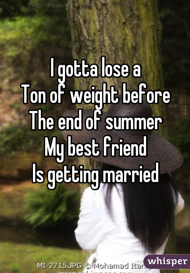 I gotta lose a  Ton of weight before The end of summer My best friend Is getting married