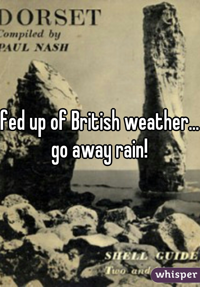 fed up of British weather... go away rain!