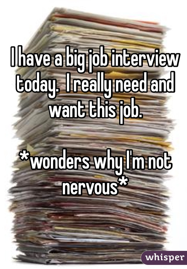 I have a big job interview today.  I really need and want this job.  *wonders why I'm not nervous*