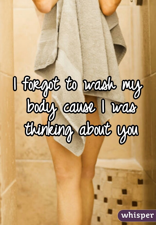 I forgot to wash my body cause I was thinking about you