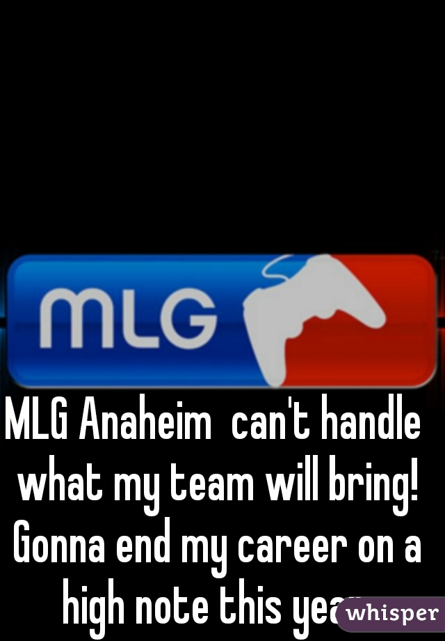 MLG Anaheim  can't handle what my team will bring! Gonna end my career on a high note this year.