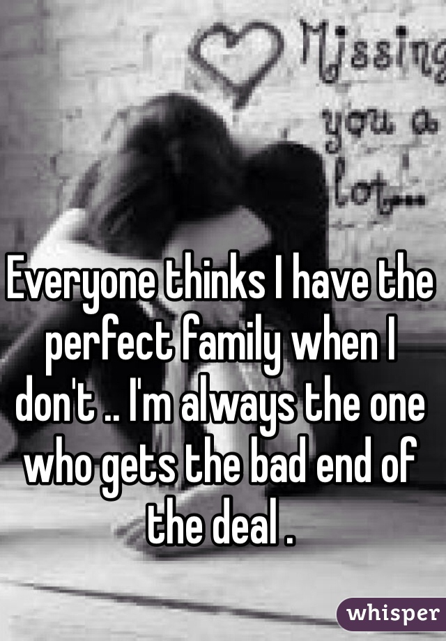 Everyone thinks I have the perfect family when I don't .. I'm always the one who gets the bad end of the deal .