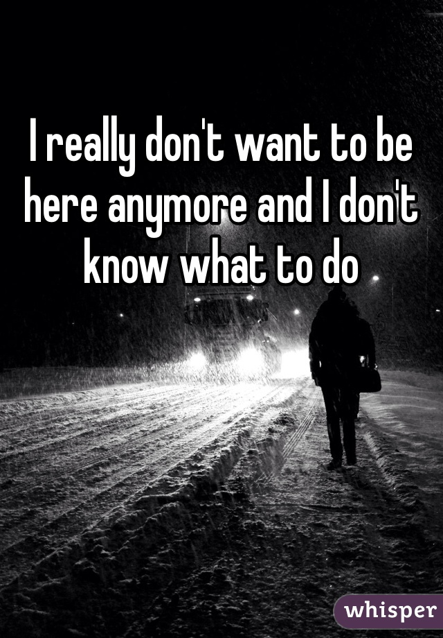I really don't want to be here anymore and I don't know what to do