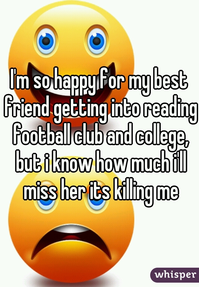 I'm so happy for my best friend getting into reading football club and college, but i know how much i'll miss her its killing me