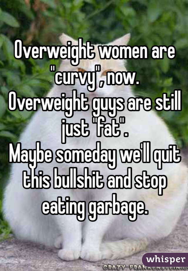 """Overweight women are """"curvy"""", now. Overweight guys are still just """"fat"""". Maybe someday we'll quit this bullshit and stop eating garbage."""