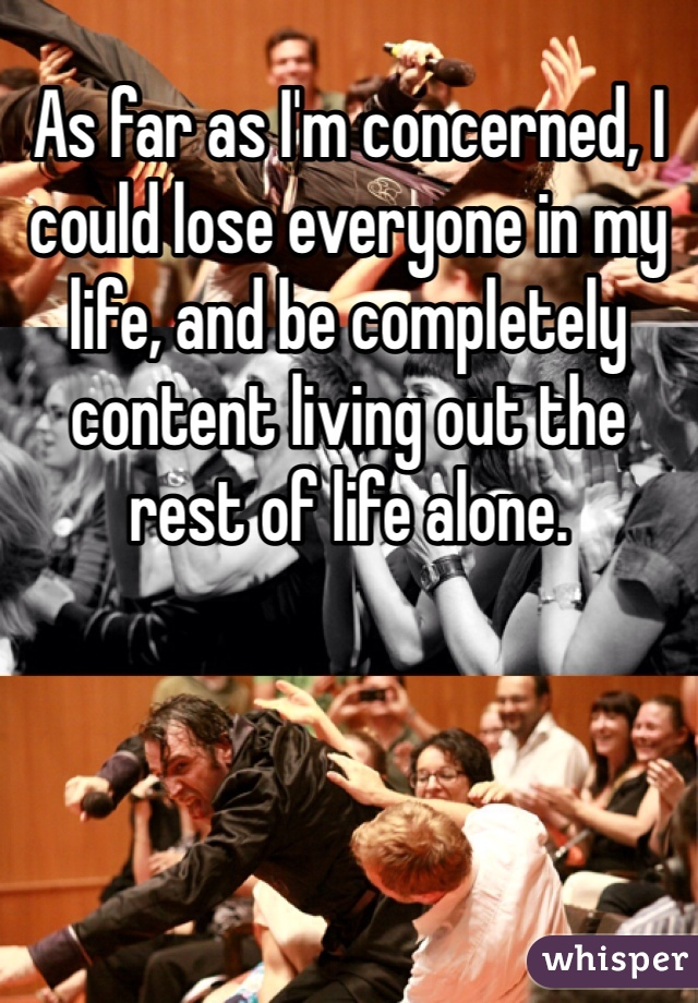 As far as I'm concerned, I could lose everyone in my life, and be completely content living out the rest of life alone.