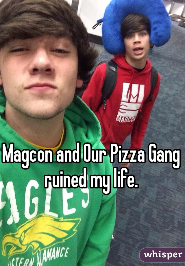 Magcon and Our Pizza Gang ruined my life.