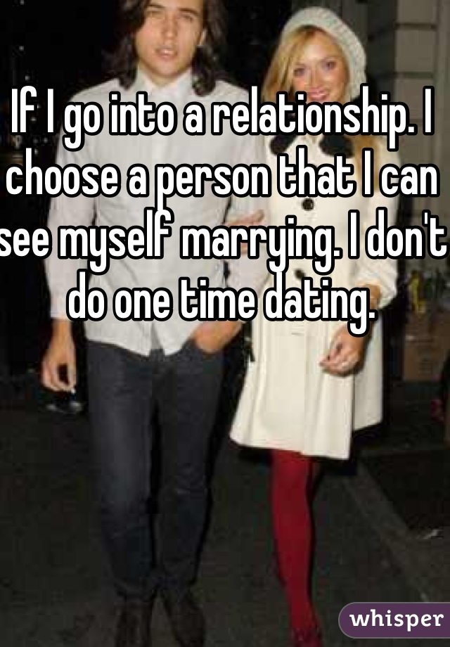 If I go into a relationship. I choose a person that I can see myself marrying. I don't do one time dating.