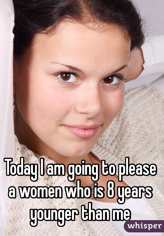 Today I am going to please a women who is 8 years younger than me