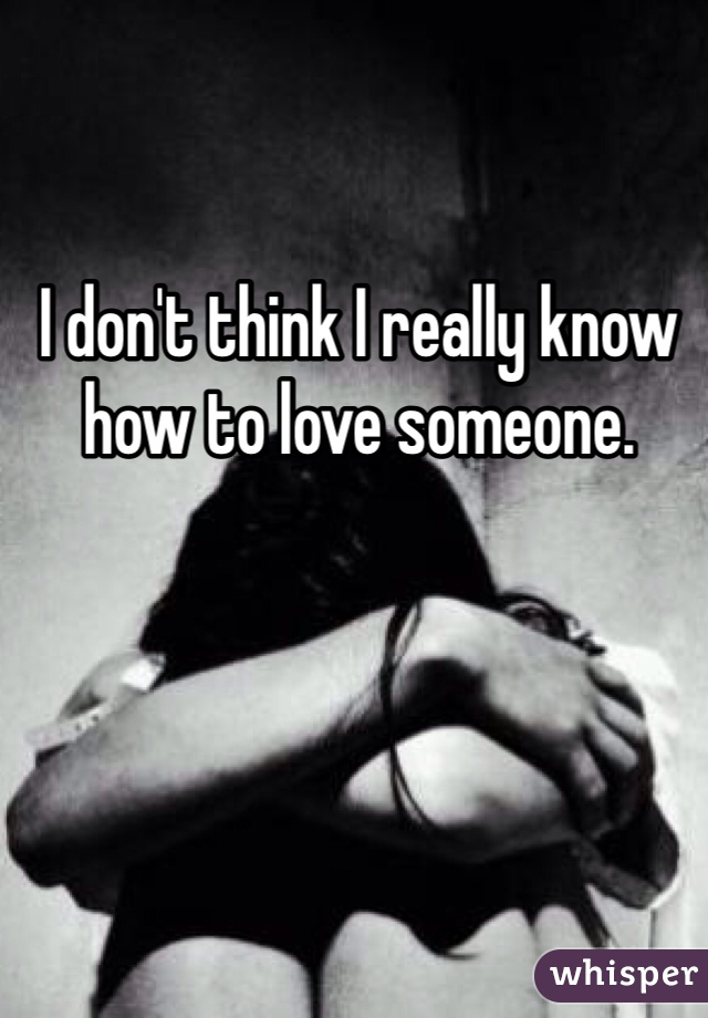 I don't think I really know how to love someone.