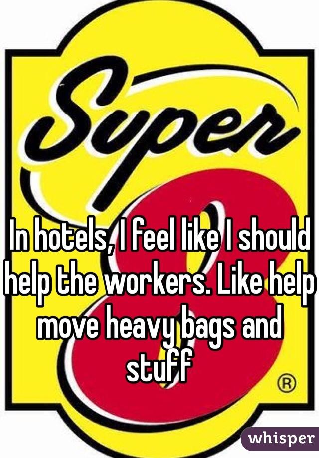 In hotels, I feel like I should help the workers. Like help move heavy bags and stuff