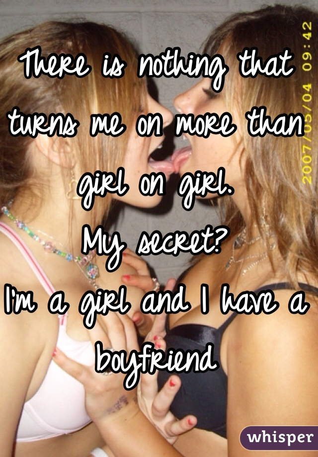 There is nothing that turns me on more than girl on girl.  My secret?  I'm a girl and I have a boyfriend