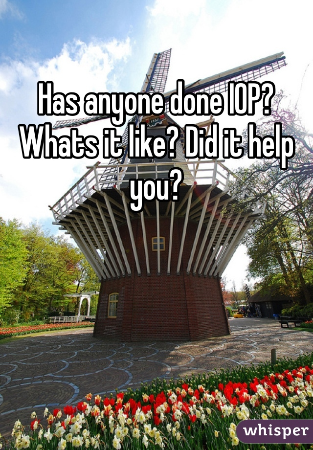 Has anyone done IOP? Whats it like? Did it help you?