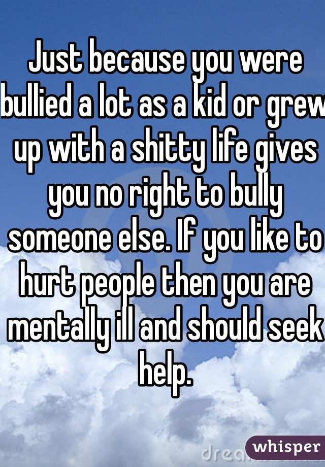 Just because you were bullied a lot as a kid or grew up with a shitty life gives you no right to bully someone else. If you like to hurt people then you are mentally ill and should seek help.