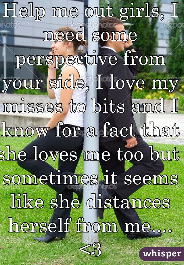 Help me out girls, I need some perspective from your side, I love my misses to bits and I know for a fact that  she loves me too but sometimes it seems like she distances herself from me.... <3