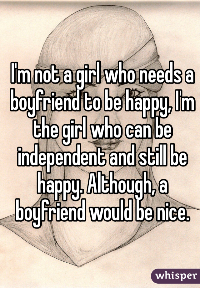 I'm not a girl who needs a boyfriend to be happy, I'm the girl who can be independent and still be happy. Although, a boyfriend would be nice.