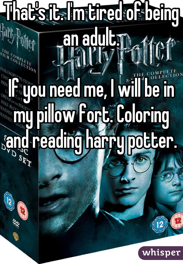 That's it. I'm tired of being an adult.   If you need me, I will be in my pillow fort. Coloring and reading harry potter.