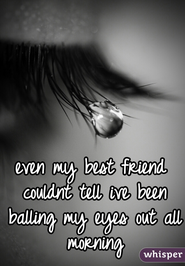 even my best friend couldnt tell ive been balling my eyes out all morning