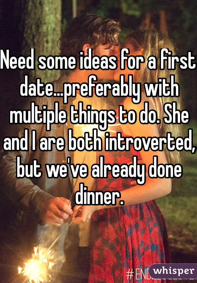 Need some ideas for a first date...preferably with multiple things to do. She and I are both introverted, but we've already done dinner.