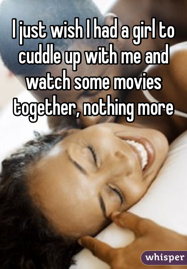 I just wish I had a girl to cuddle up with me and watch some movies together, nothing more