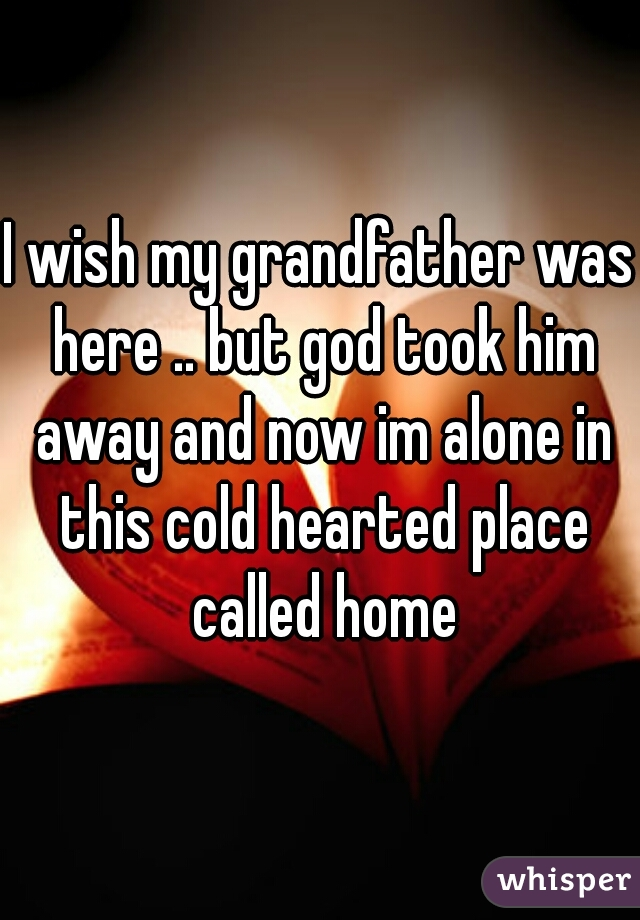 I wish my grandfather was here .. but god took him away and now im alone in this cold hearted place called home