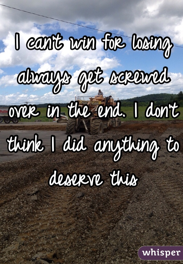 I can't win for losing   always get screwed over in the end. I don't think I did anything to deserve this