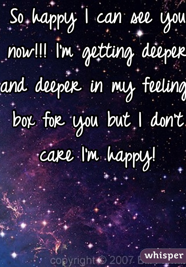 So happy I can see you now!!! I'm getting deeper and deeper in my feeling box for you but I don't care I'm happy!