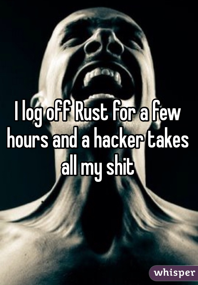 I log off Rust for a few hours and a hacker takes all my shit