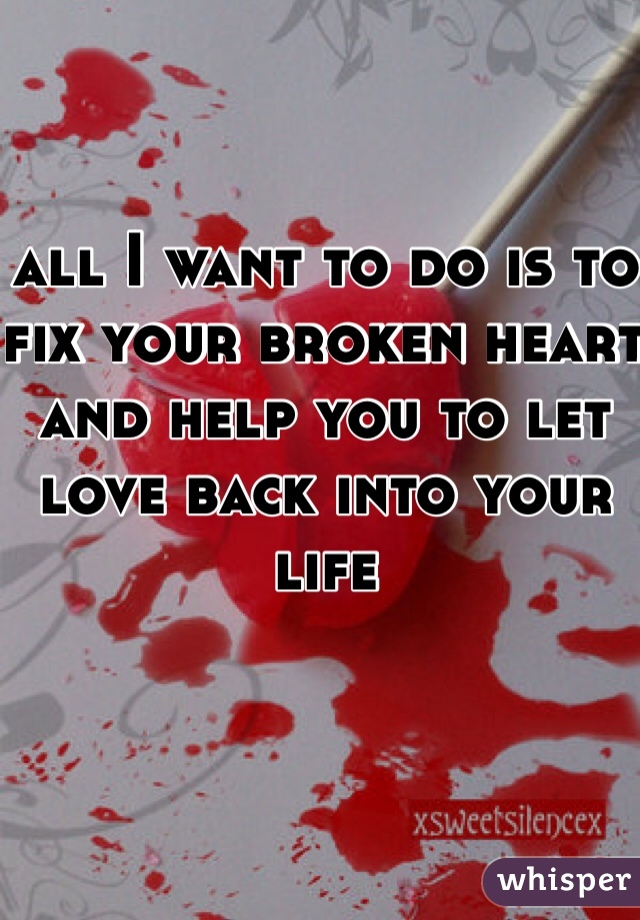 all I want to do is to fix your broken heart and help you to let love back into your life