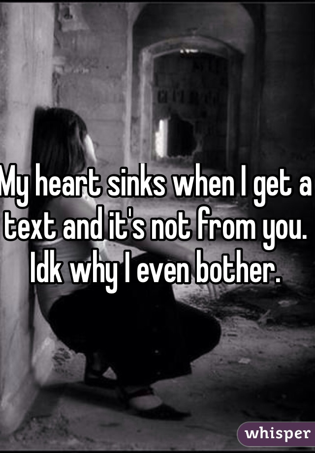 My heart sinks when I get a text and it's not from you. Idk why I even bother.