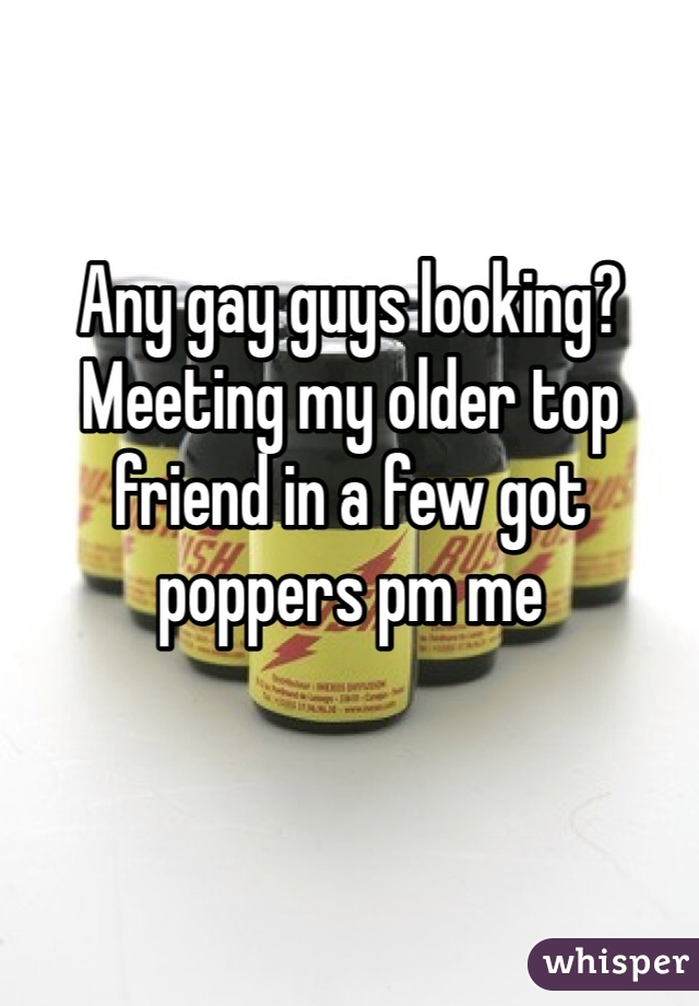 Any gay guys looking? Meeting my older top friend in a few got poppers pm me