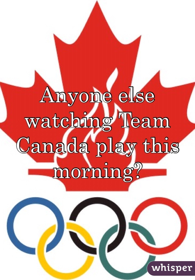 Anyone else watching Team Canada play this morning?