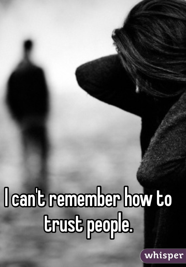 I can't remember how to trust people.